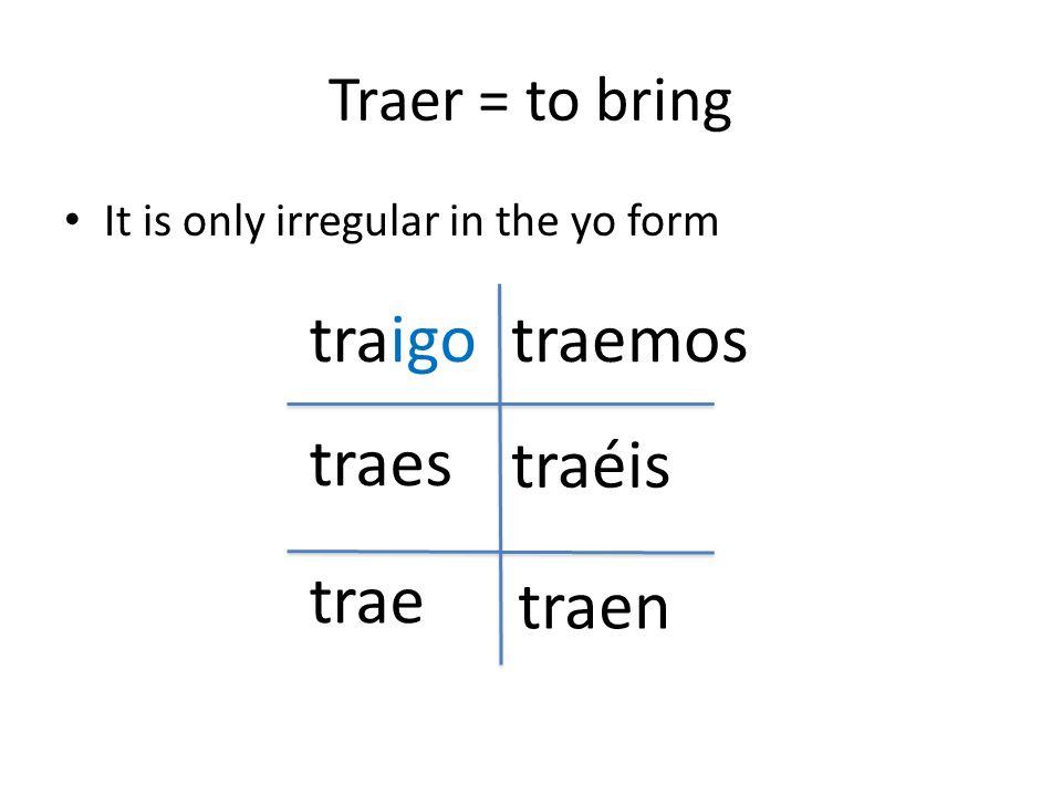 traigo traemos traes traéis trae traen Traer = to bring
