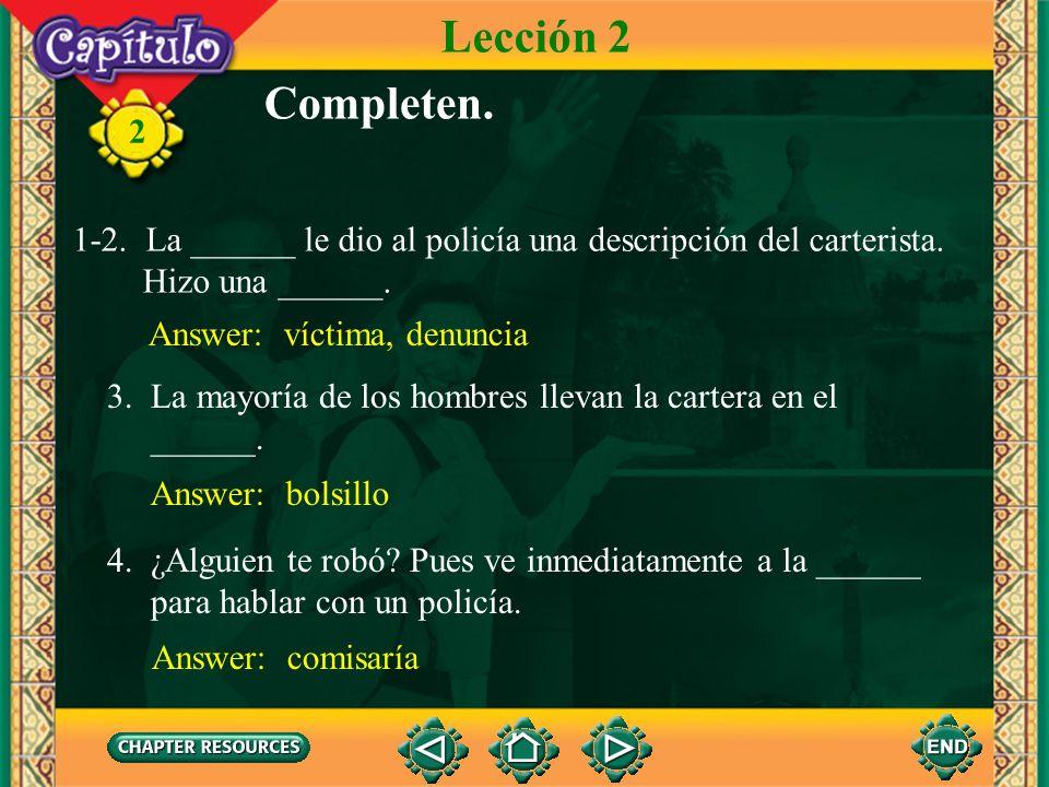 Lección 2 Completen. 1-2. La ______ le dio al policía una descripción del carterista. Hizo una ______.