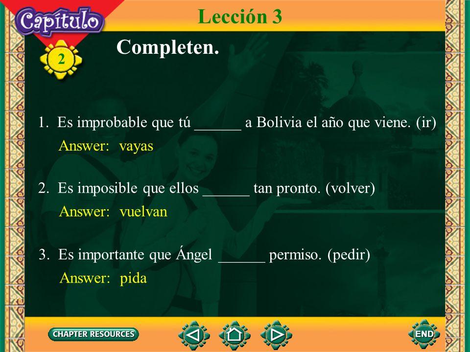 Lección 3Completen. 1. Es improbable que tú ______ a Bolivia el año que viene. (ir) Answer: vayas.