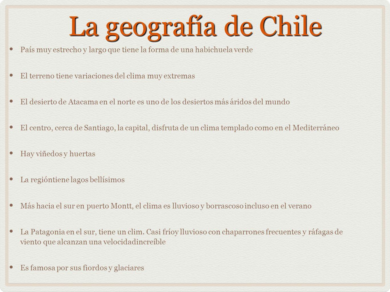 La geografía de ChilePaís muy estrecho y largo que tiene la forma de una habichuela verde. El terreno tiene variaciones del clima muy extremas.
