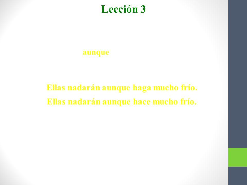 Lección 3 Subjuntivo con aunque Ellas nadarán aunque haga mucho frío.