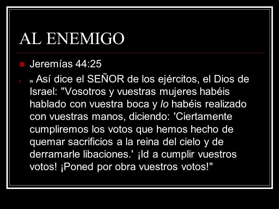 AL ENEMIGO Jeremías 44:25.