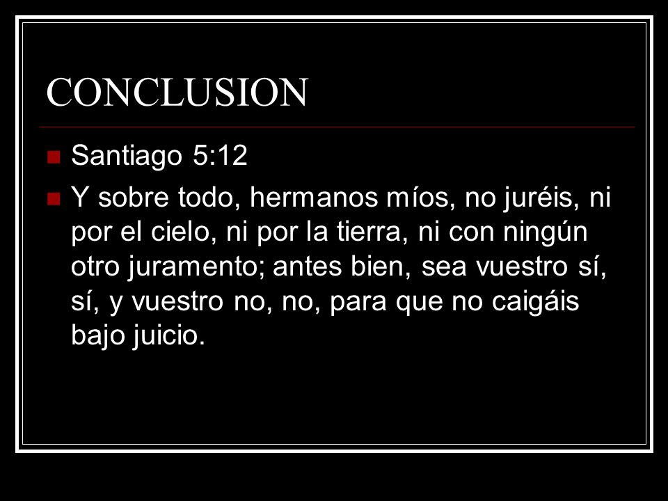 CONCLUSION Santiago 5:12.