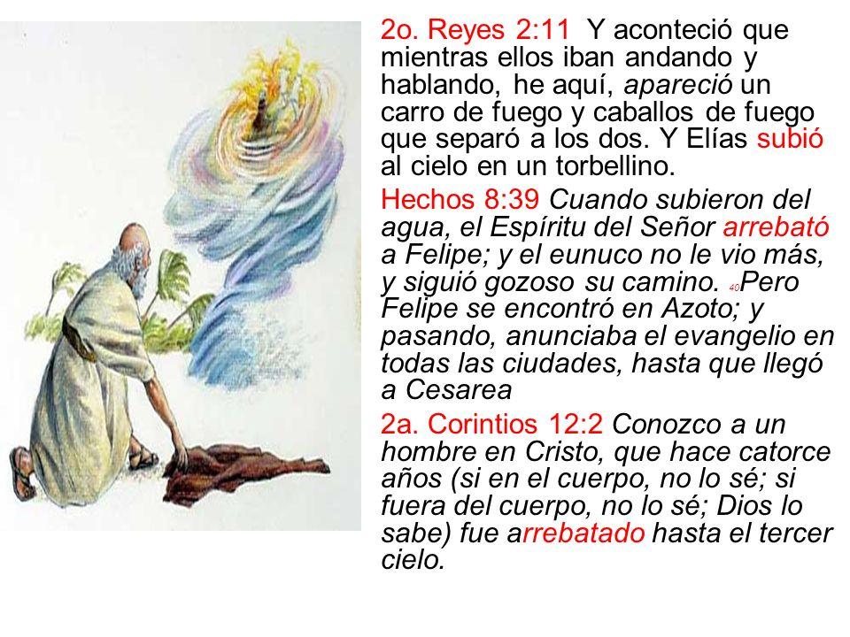 2o. Reyes 2:11 Y aconteció que mientras ellos iban andando y hablando, he aquí, apareció un carro de fuego y caballos de fuego que separó a los dos. Y Elías subió al cielo en un torbellino.