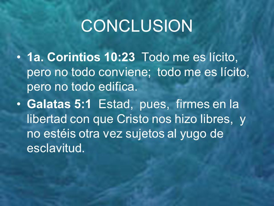 CONCLUSION 1a. Corintios 10:23 Todo me es lícito, pero no todo conviene; todo me es lícito, pero no todo edifica.