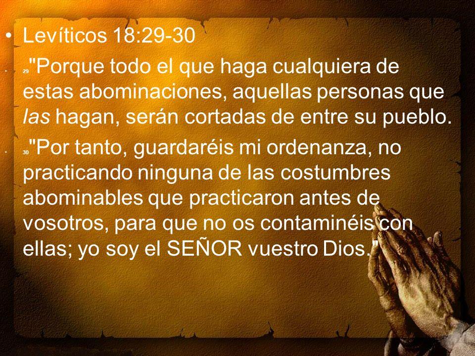 Levíticos 18:29-30 29 Porque todo el que haga cualquiera de estas abominaciones, aquellas personas que las hagan, serán cortadas de entre su pueblo.