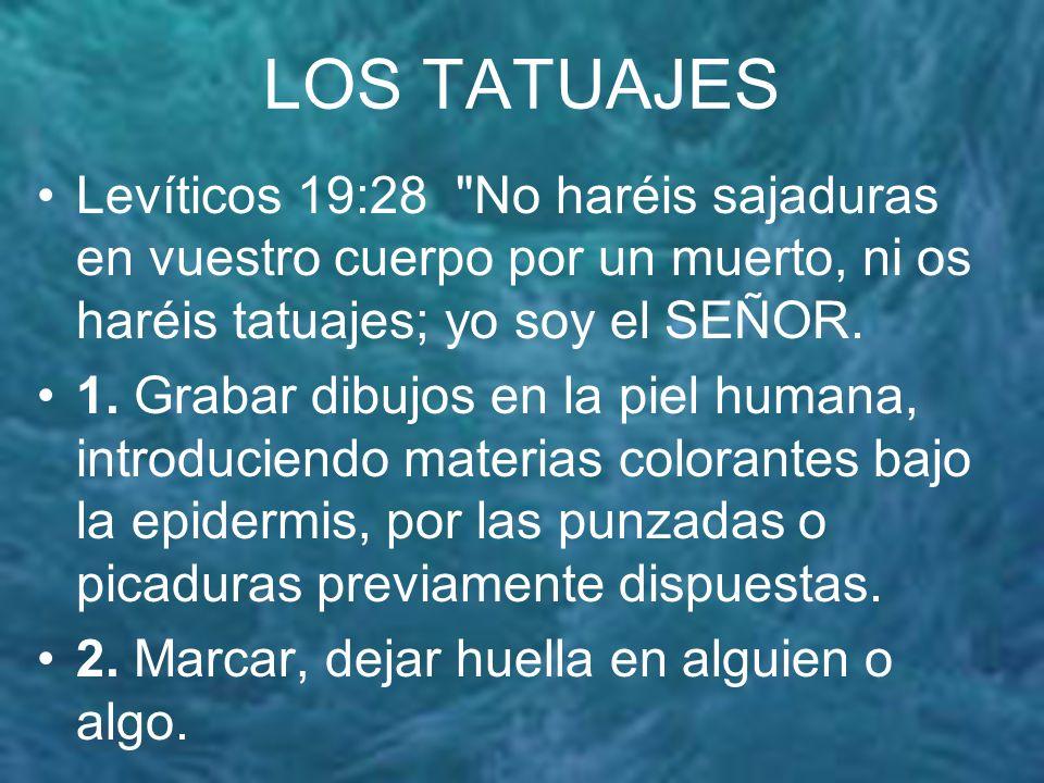 LOS TATUAJES Levíticos 19:28 No haréis sajaduras en vuestro cuerpo por un muerto, ni os haréis tatuajes; yo soy el SEÑOR.