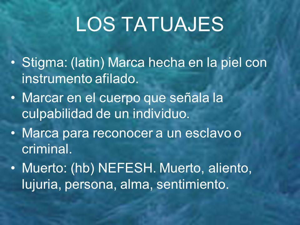 LOS TATUAJES Stigma: (latin) Marca hecha en la piel con instrumento afilado. Marcar en el cuerpo que señala la culpabilidad de un individuo.