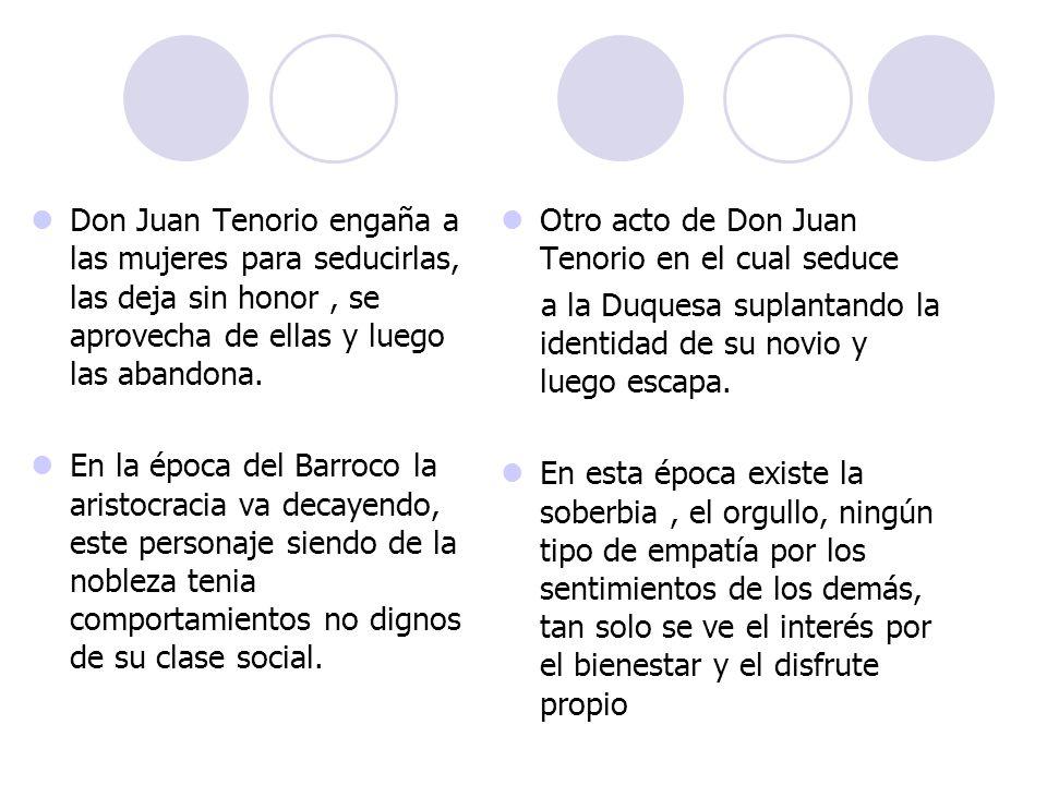 Don Juan Tenorio engaña a las mujeres para seducirlas, las deja sin honor , se aprovecha de ellas y luego las abandona.