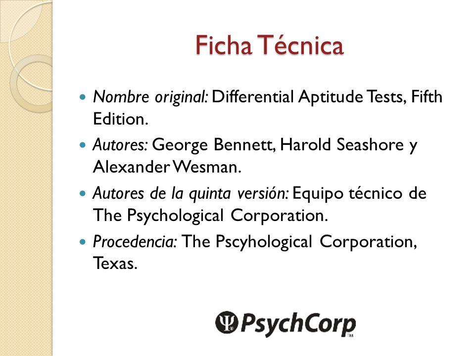 Ficha Técnica Nombre original: Differential Aptitude Tests, Fifth Edition. Autores: George Bennett, Harold Seashore y Alexander Wesman.