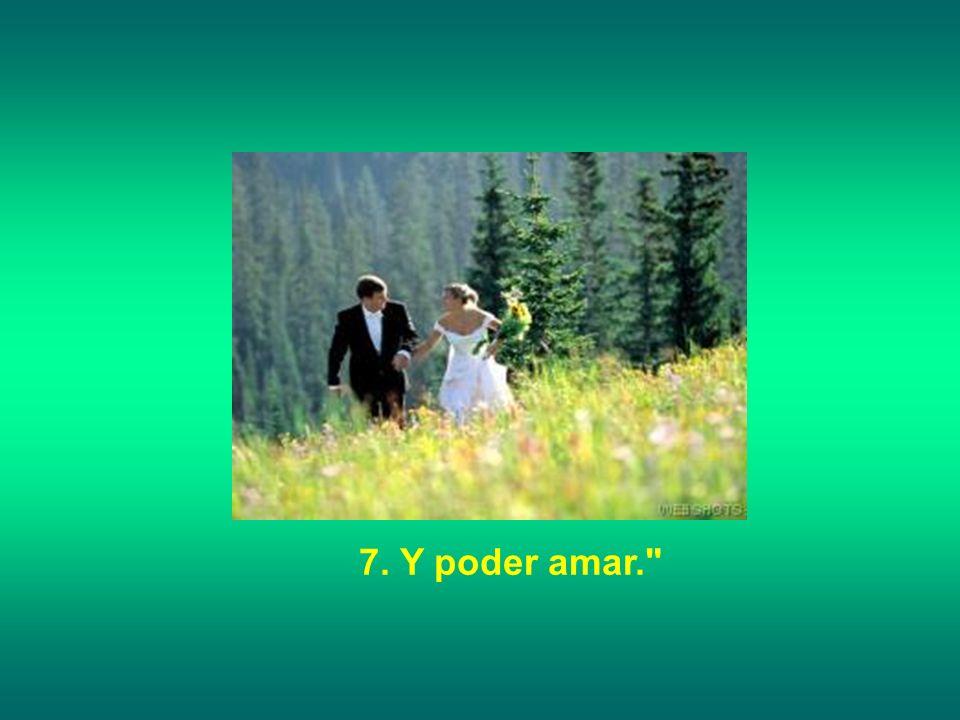 7. Y poder amar.