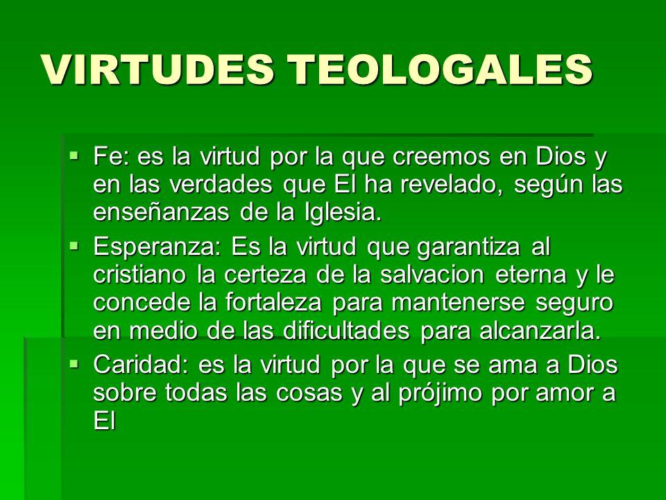 VIRTUDES TEOLOGALES Fe: es la virtud por la que creemos en Dios y en las verdades que El ha revelado, según las enseñanzas de la Iglesia.