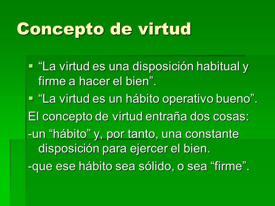 Concepto de virtud La virtud es una disposición habitual y firme a hacer el bien . La virtud es un hábito operativo bueno .