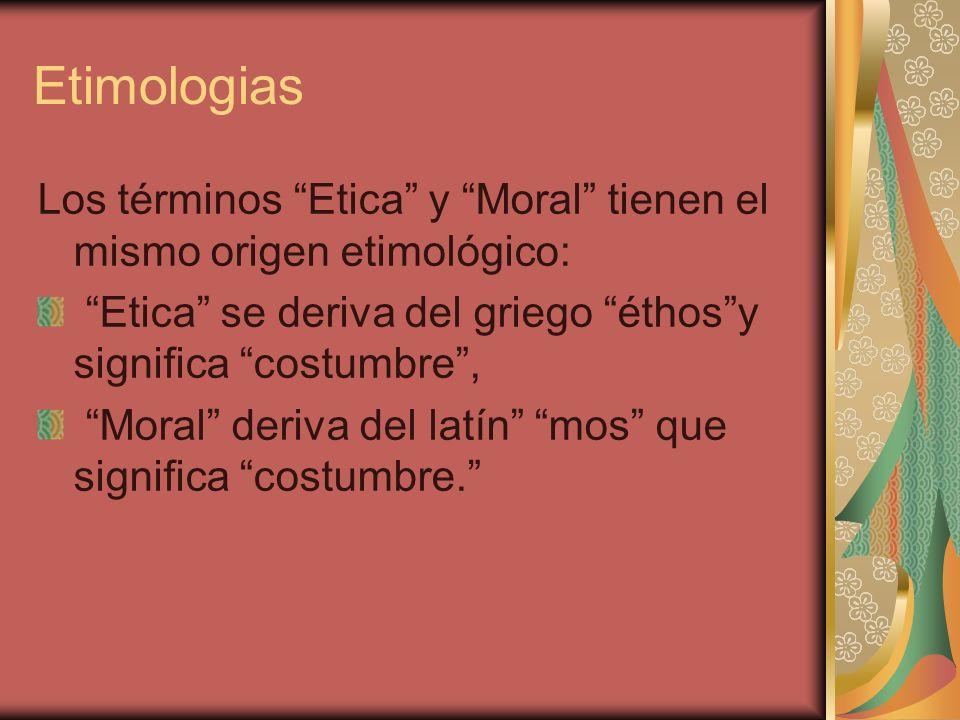 EtimologiasLos términos Etica y Moral tienen el mismo origen etimológico: Etica se deriva del griego éthos y significa costumbre ,