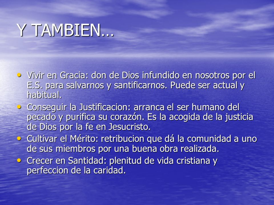 Y TAMBIEN… Vivir en Gracia: don de Dios infundido en nosotros por el E.S. para salvarnos y santificarnos. Puede ser actual y habitual.