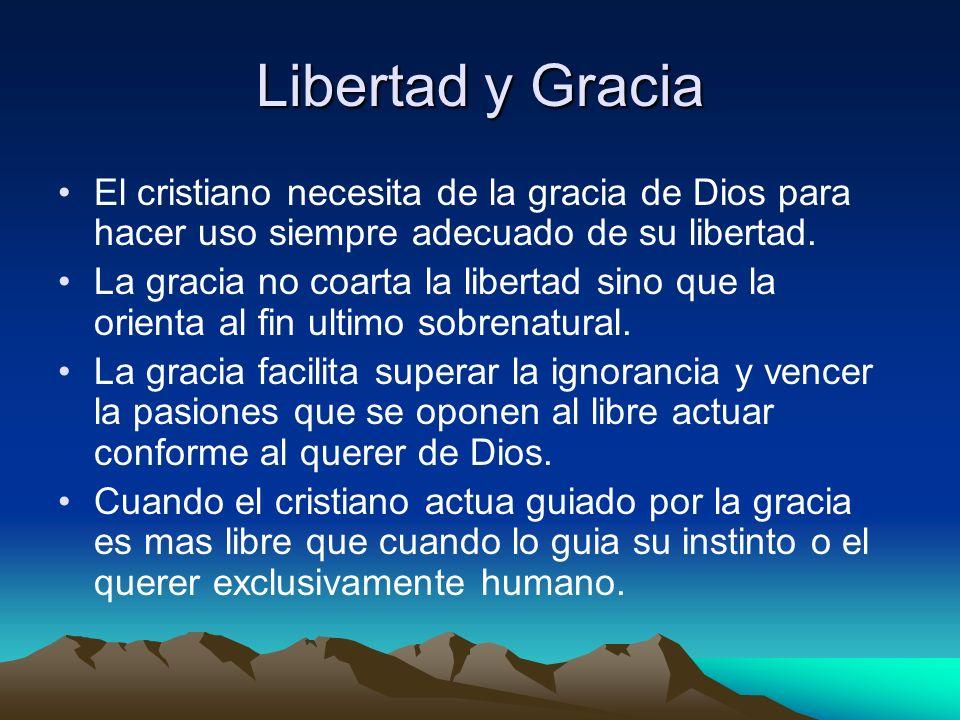 Libertad y Gracia El cristiano necesita de la gracia de Dios para hacer uso siempre adecuado de su libertad.