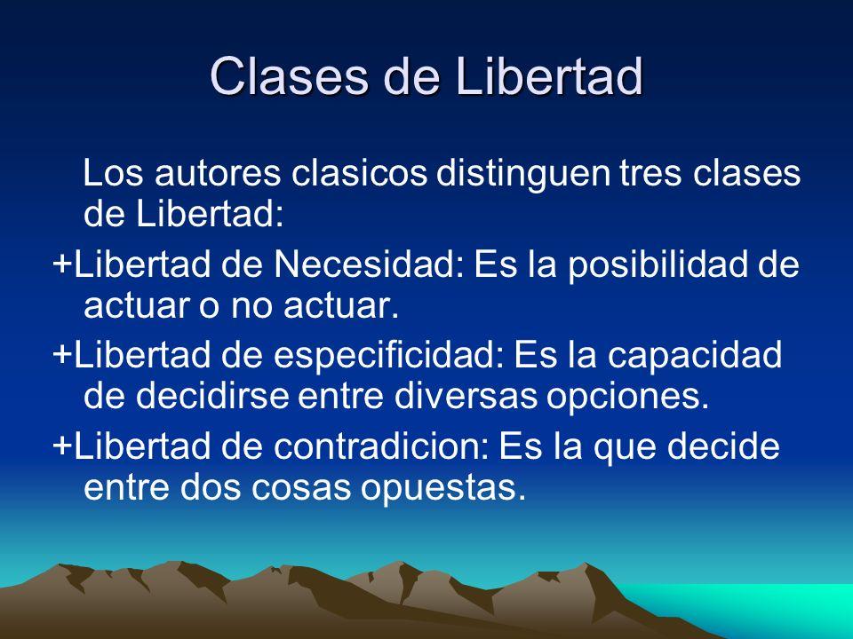 Clases de Libertad Los autores clasicos distinguen tres clases de Libertad: +Libertad de Necesidad: Es la posibilidad de actuar o no actuar.