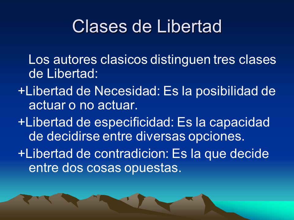 Clases de LibertadLos autores clasicos distinguen tres clases de Libertad: +Libertad de Necesidad: Es la posibilidad de actuar o no actuar.