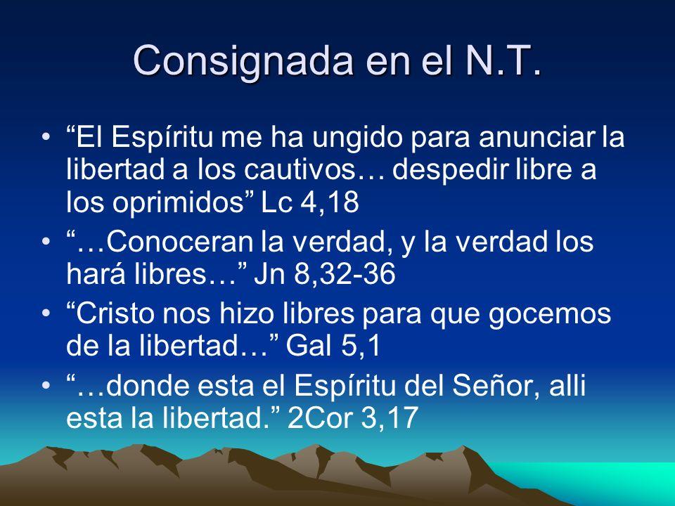 Consignada en el N.T. El Espíritu me ha ungido para anunciar la libertad a los cautivos… despedir libre a los oprimidos Lc 4,18.