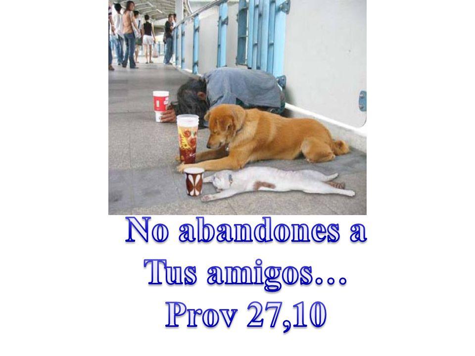 No abandones a Tus amigos… Prov 27,10