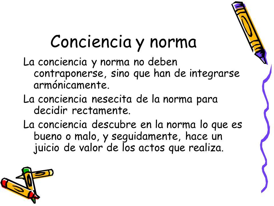 Conciencia y norma La conciencia y norma no deben contraponerse, sino que han de integrarse armónicamente.