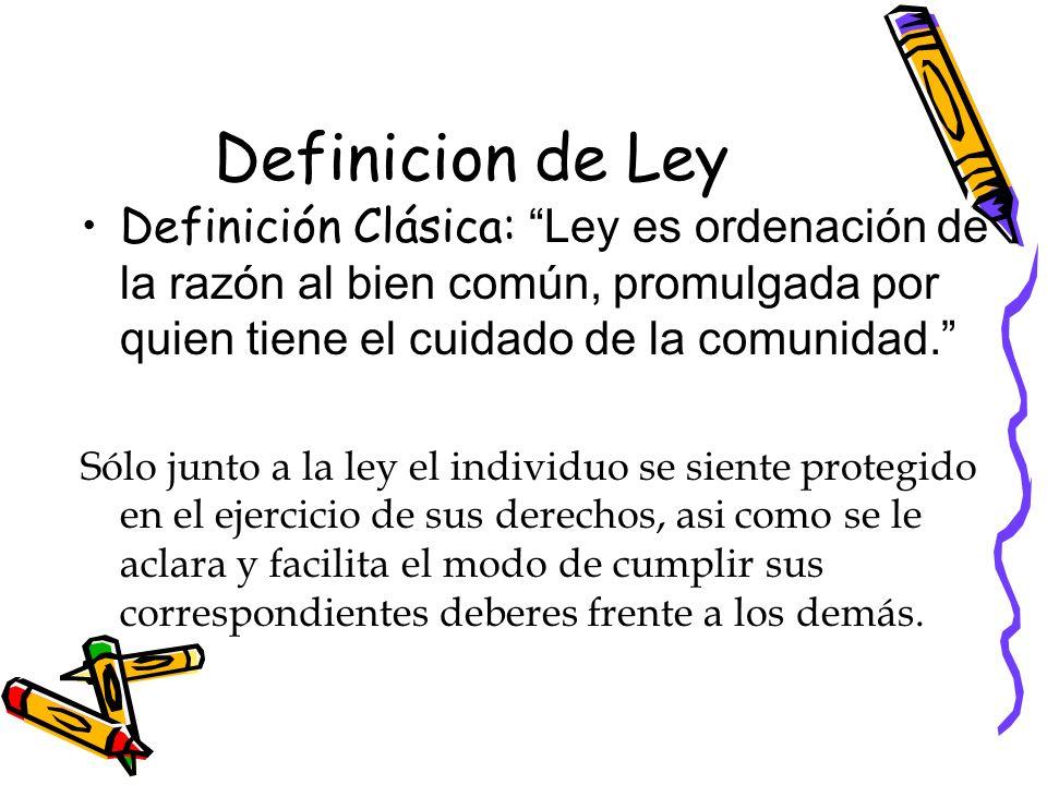 Definicion de Ley Definición Clásica: Ley es ordenación de la razón al bien común, promulgada por quien tiene el cuidado de la comunidad.