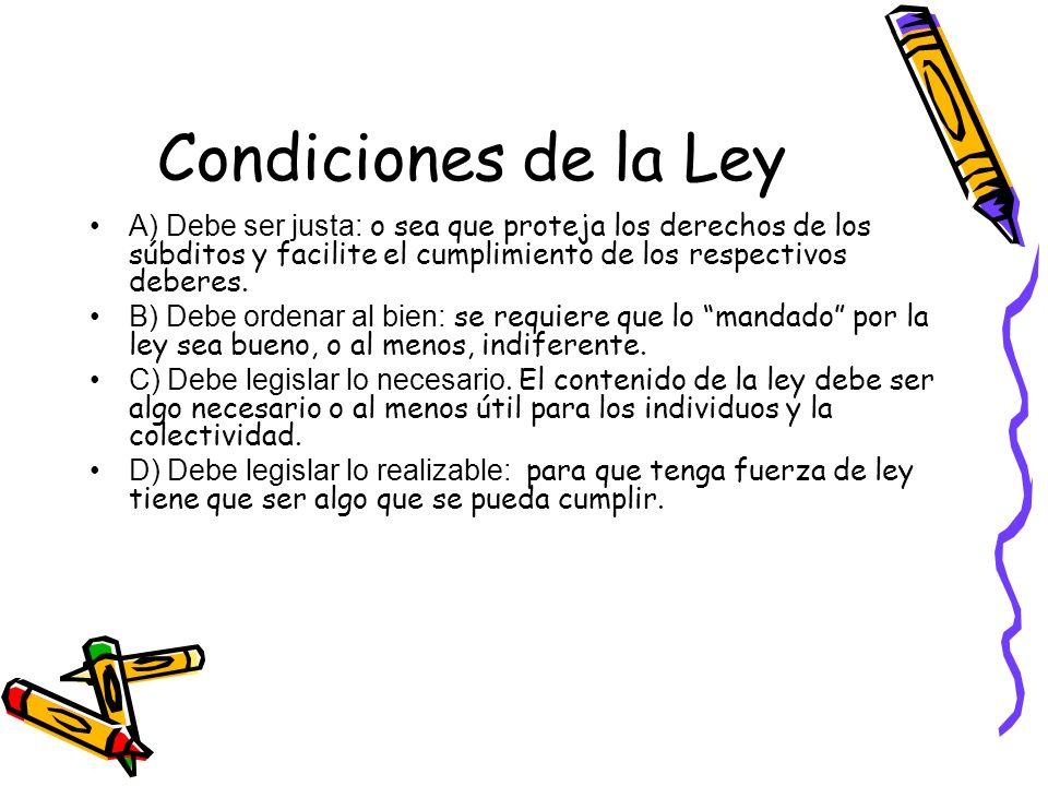 Condiciones de la Ley A) Debe ser justa: o sea que proteja los derechos de los súbditos y facilite el cumplimiento de los respectivos deberes.