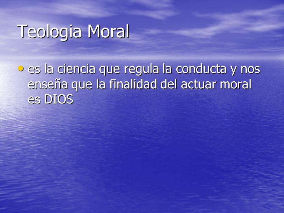 Teologia Moral es la ciencia que regula la conducta y nos enseña que la finalidad del actuar moral es DIOS.