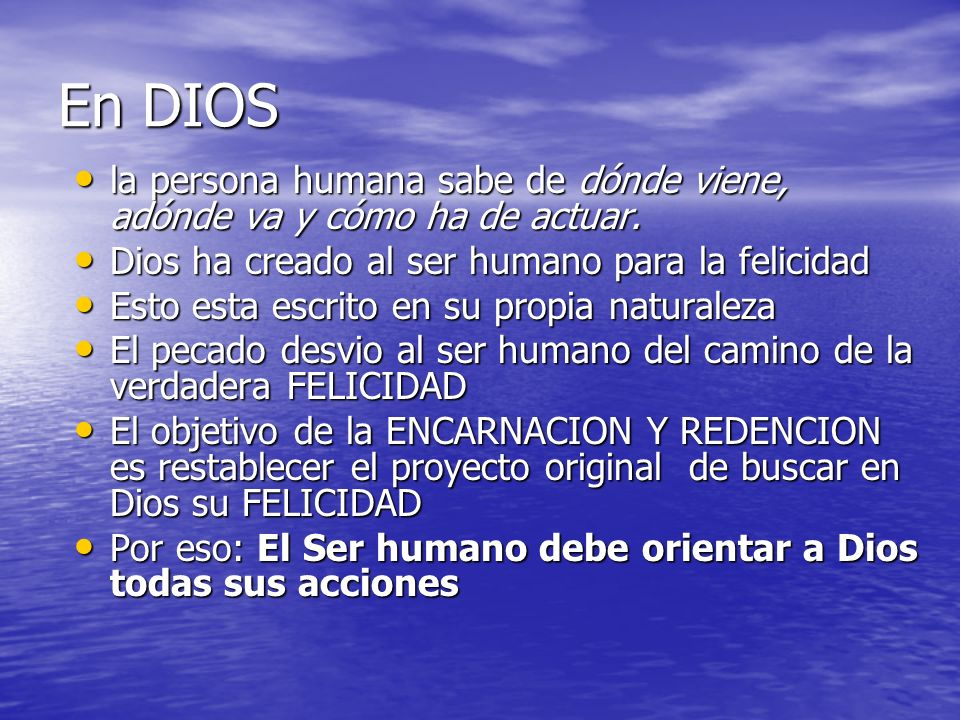 En DIOSla persona humana sabe de dónde viene, adónde va y cómo ha de actuar. Dios ha creado al ser humano para la felicidad.