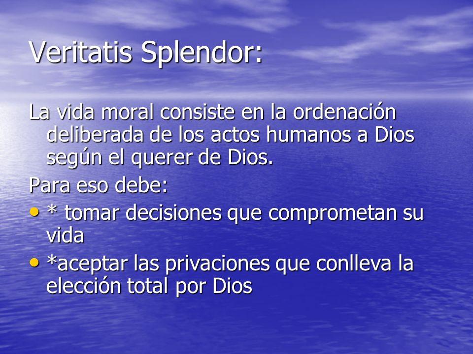Veritatis Splendor:La vida moral consiste en la ordenación deliberada de los actos humanos a Dios según el querer de Dios.