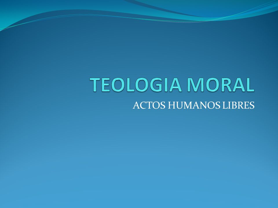 TEOLOGIA MORAL ACTOS HUMANOS LIBRES