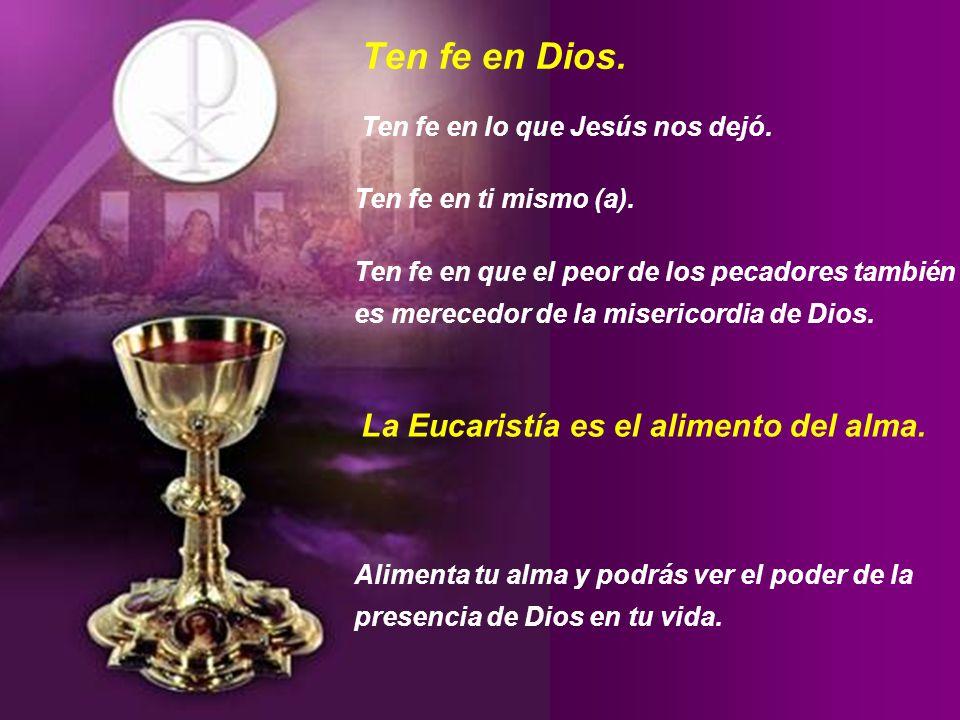 Ten fe en Dios. La Eucaristía es el alimento del alma.