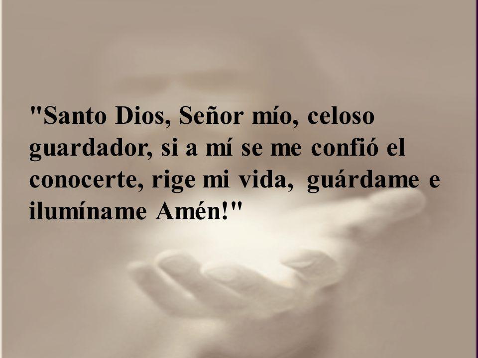 Santo Dios, Señor mío, celoso guardador, si a mí se me confió el conocerte, rige mi vida, guárdame e ilumíname Amén!