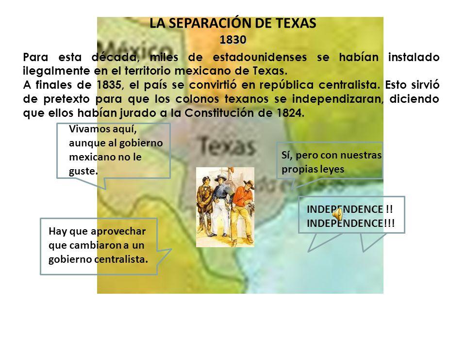 LA SEPARACIÓN DE TEXAS 1830. Para esta década, miles de estadounidenses se habían instalado ilegalmente en el territorio mexicano de Texas.