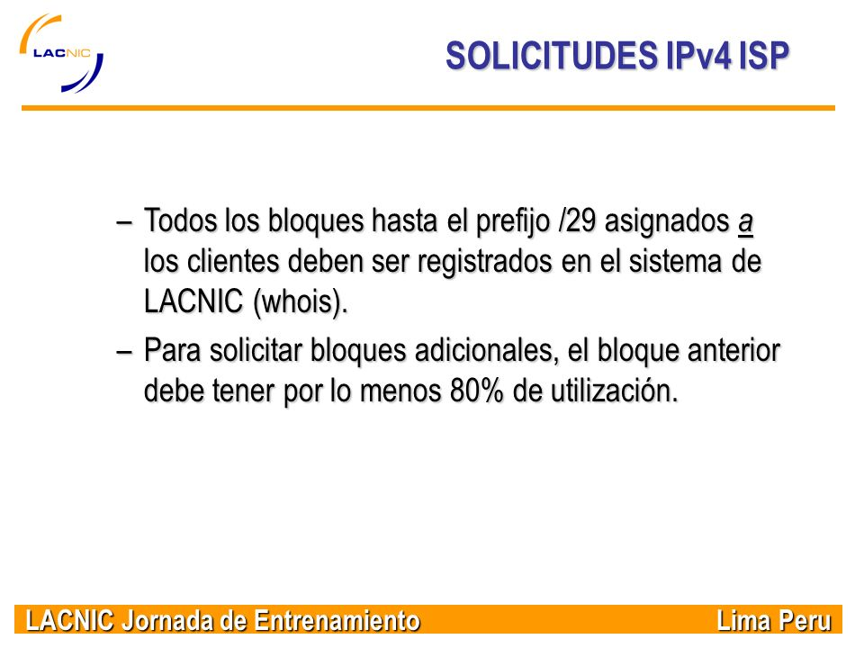 SOLICITUDES IPv4 ISP Todos los bloques hasta el prefijo /29 asignados a los clientes deben ser registrados en el sistema de LACNIC (whois).