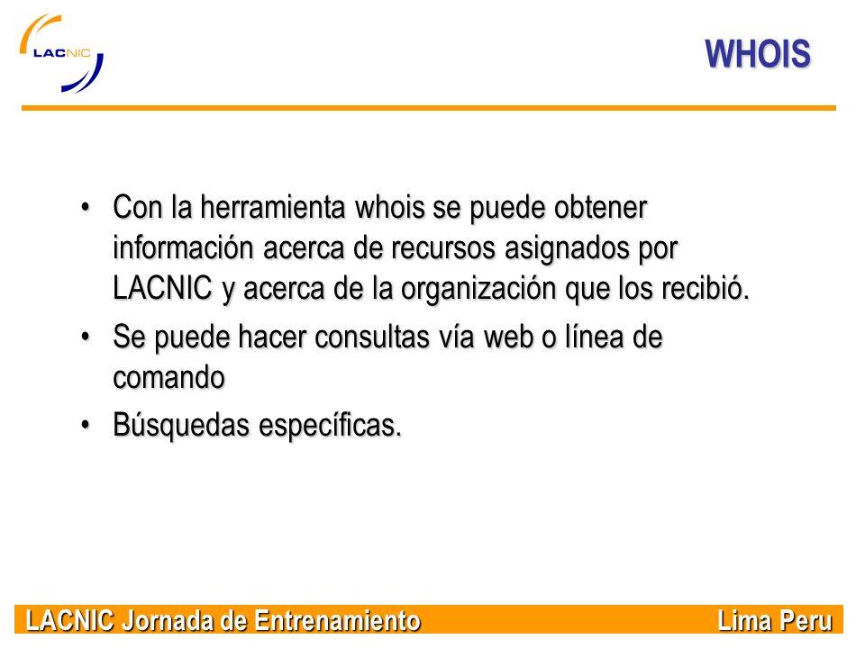WHOIS Con la herramienta whois se puede obtener información acerca de recursos asignados por LACNIC y acerca de la organización que los recibió.