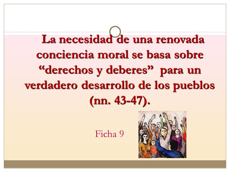 La necesidad de una renovada conciencia moral se basa sobre derechos y deberes para un verdadero desarrollo de los pueblos (nn. 43-47).