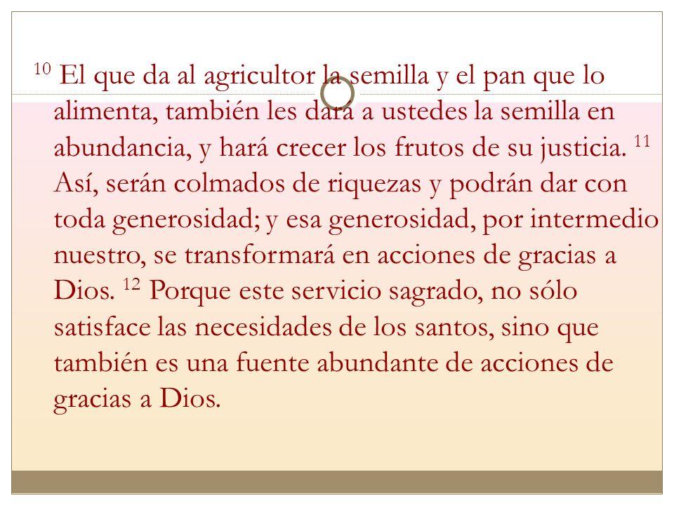 10 El que da al agricultor la semilla y el pan que lo alimenta, también les dará a ustedes la semilla en abundancia, y hará crecer los frutos de su justicia.