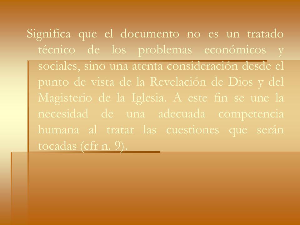 Significa que el documento no es un tratado técnico de los problemas económicos y sociales, sino una atenta consideración desde el punto de vista de la Revelación de Dios y del Magisterio de la Iglesia.