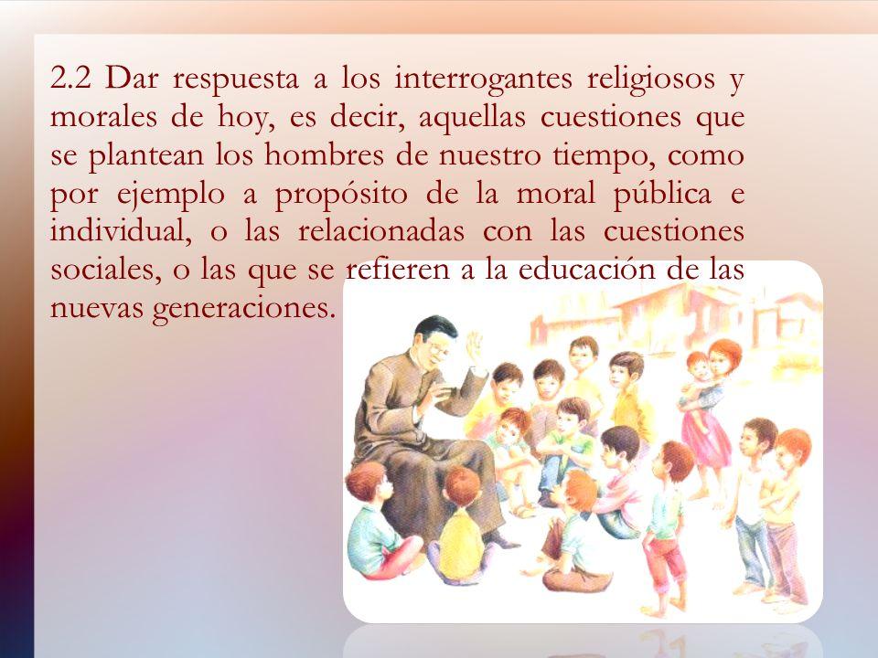2.2 Dar respuesta a los interrogantes religiosos y morales de hoy, es decir, aquellas cuestiones que se plantean los hombres de nuestro tiempo, como por ejemplo a propósito de la moral pública e individual, o las relacionadas con las cuestiones sociales, o las que se refieren a la educación de las nuevas generaciones.