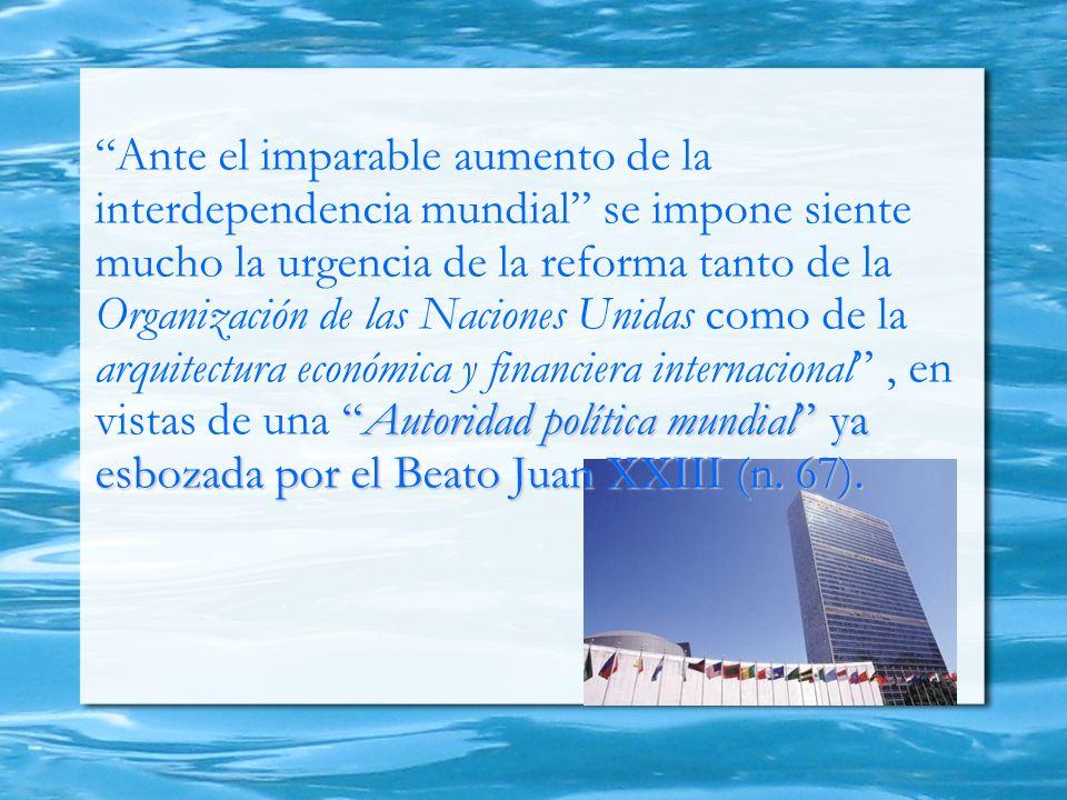 Ante el imparable aumento de la interdependencia mundial se impone siente mucho la urgencia de la reforma tanto de la Organización de las Naciones Unidas como de la arquitectura económica y financiera internacional , en vistas de una Autoridad política mundial ya esbozada por el Beato Juan XXIII (n.