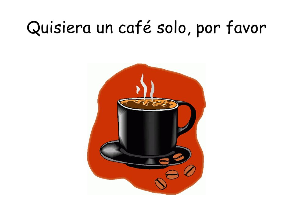 Quisiera un café solo, por favor