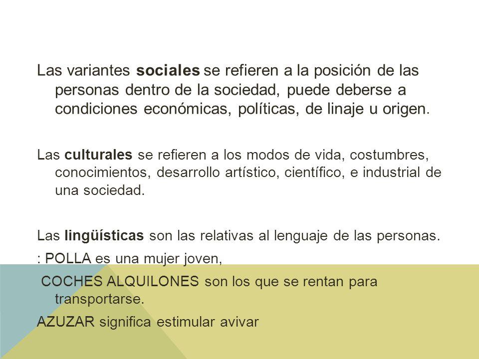 Las variantes sociales se refieren a la posición de las personas dentro de la sociedad, puede deberse a condiciones económicas, políticas, de linaje u origen.