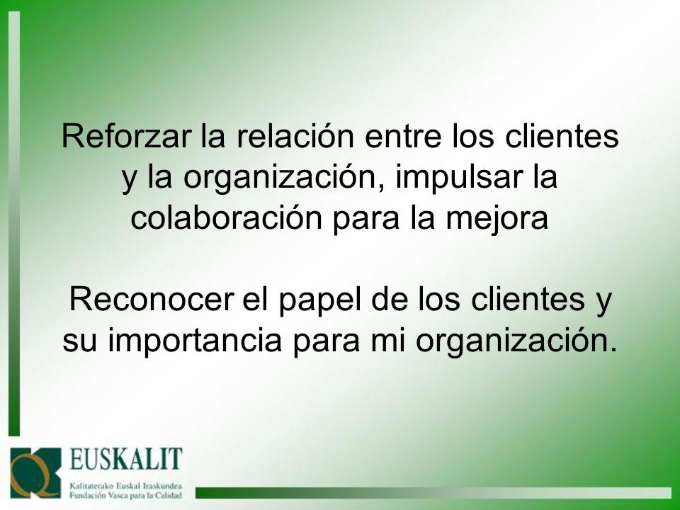 Reforzar la relación entre los clientes y la organización, impulsar la colaboración para la mejora Reconocer el papel de los clientes y su importancia para mi organización.
