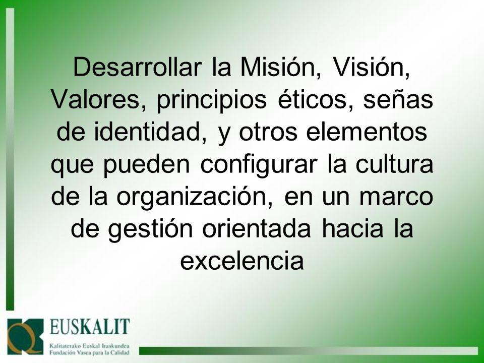 Desarrollar la Misión, Visión, Valores, principios éticos, señas de identidad, y otros elementos que pueden configurar la cultura de la organización, en un marco de gestión orientada hacia la excelencia