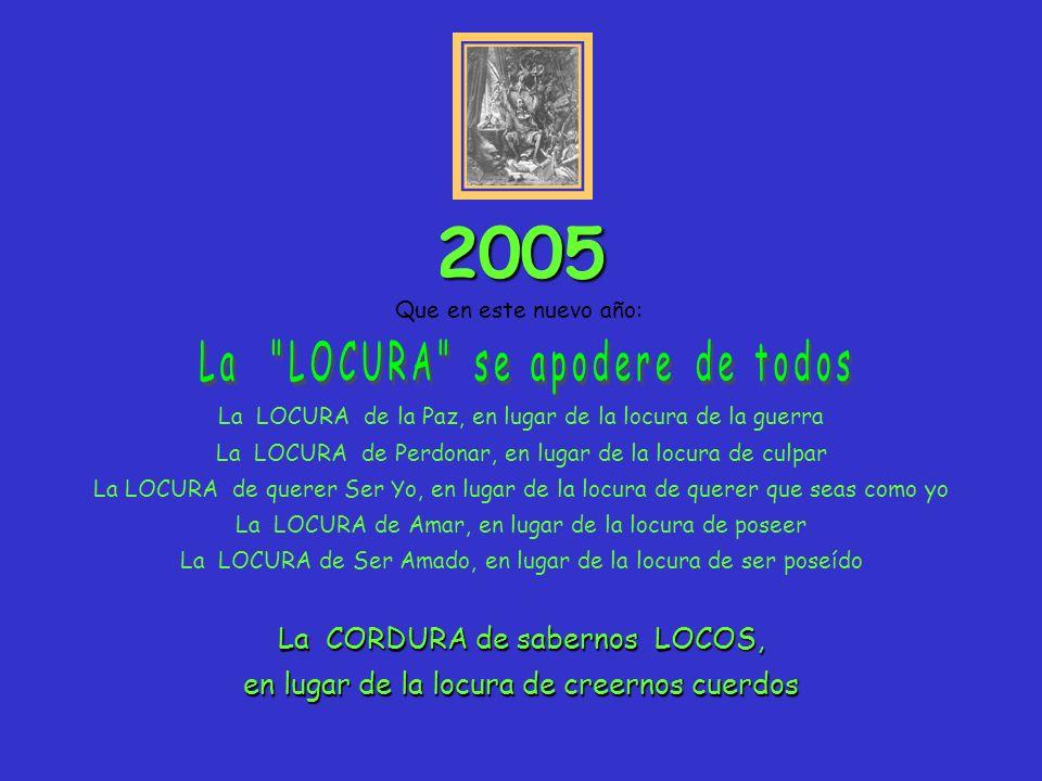 2005 La LOCURA se apodere de todos La CORDURA de sabernos LOCOS,