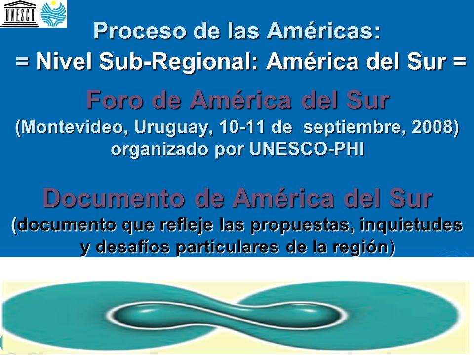 Proceso de las Américas: = Nivel Sub-Regional: América del Sur = Foro de América del Sur (Montevideo, Uruguay, 10-11 de septiembre, 2008) organizado por UNESCO-PHI Documento de América del Sur (documento que refleje las propuestas, inquietudes y desafíos particulares de la región)