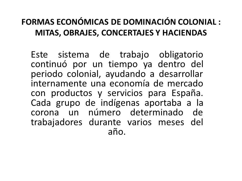 FORMAS ECONÓMICAS DE DOMINACIÓN COLONIAL : MITAS, OBRAJES, CONCERTAJES Y HACIENDAS