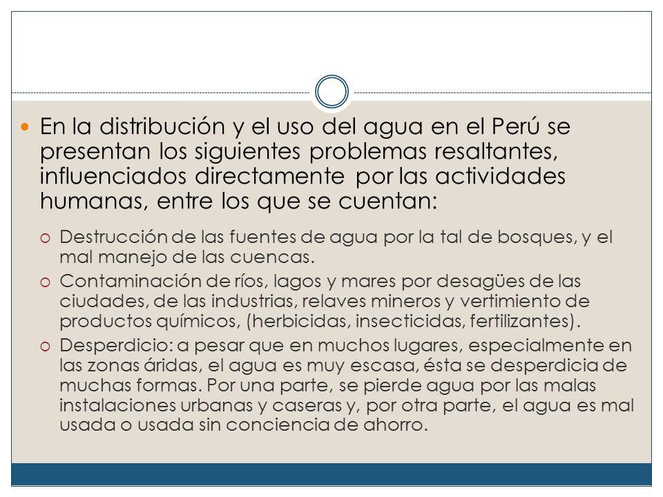 En la distribución y el uso del agua en el Perú se presentan los siguientes problemas resaltantes, influenciados directamente por las actividades humanas, entre los que se cuentan: