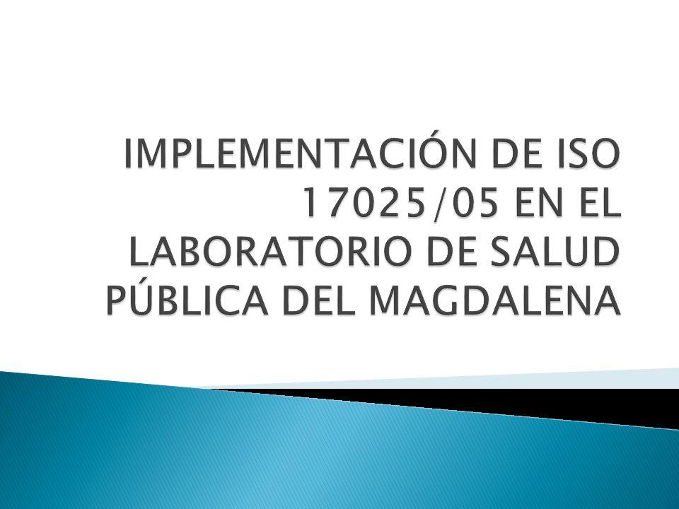 IMPLEMENTACIÓN DE ISO 17025/05 EN EL LABORATORIO DE SALUD PÚBLICA DEL MAGDALENA